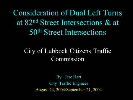Consideration of Dual Left Turns at 82 nd Street Intersections & at 50 th Street Intersections City of Lubbock Citizens Traffic Commission By: Jere Hart.