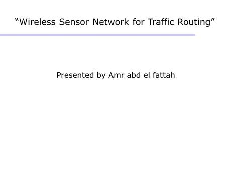 """Wireless Sensor Network for Traffic Routing"" Presented by Amr abd el fattah."