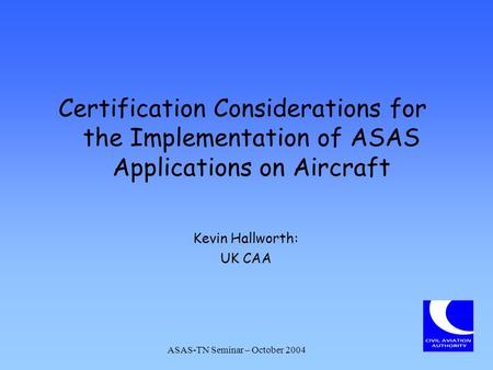 Certification Considerations for the Implementation of ASAS Applications on Aircraft Kevin Hallworth: UK CAA ASAS-TN Seminar – October 2004.