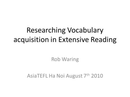 Researching Vocabulary acquisition in Extensive Reading Rob Waring AsiaTEFL Ha Noi August 7 th 2010.