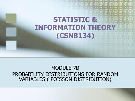 STATISTIC & INFORMATION THEORY (CSNB134) MODULE 7B PROBABILITY DISTRIBUTIONS FOR RANDOM VARIABLES ( POISSON DISTRIBUTION)