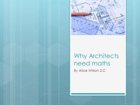 Why Architects need maths By Alice Wilson 2.C. What is an Architect  An Architect is someone who designs new buildings, extensions and rebuild parts.