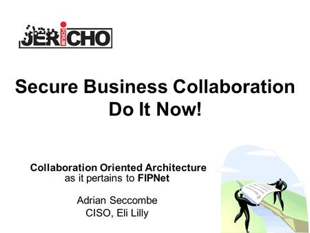 Secure Business Collaboration Do It Now! Collaboration Oriented Architecture as it pertains to FIPNet Adrian Seccombe CISO, Eli Lilly.