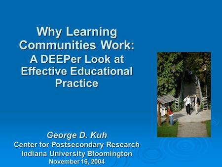 Why Learning Communities Work: A DEEPer Look at Effective Educational Practice George D. Kuh Center for Postsecondary Research Indiana University Bloomington.