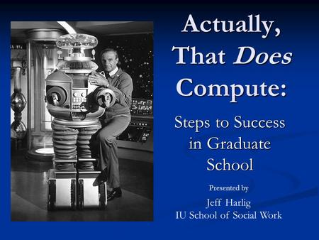 Actually, That Does Compute: Steps to Success in Graduate School Presented by Jeff Harlig IU School of Social Work.