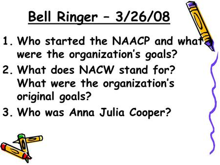 Bell Ringer – 3/26/08 1.Who started the NAACP and what were the organization's goals? 2.What does NACW stand for? What were the organization's original.