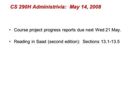 CS 290H Administrivia: May 14, 2008 Course project progress reports due next Wed 21 May. Reading in Saad (second edition): Sections 13.1-13.5.