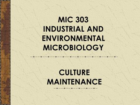 MIC 303 INDUSTRIAL AND ENVIRONMENTAL MICROBIOLOGY CULTURE MAINTENANCE.