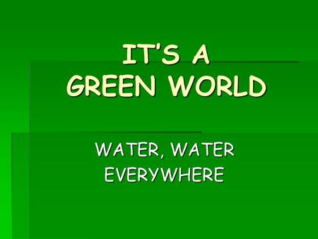 IT'S A GREEN WORLD WATER, WATER EVERYWHERE. Starter Raise your hand when you can smell the perfume………………… Why is perfume put on the warm places of the.