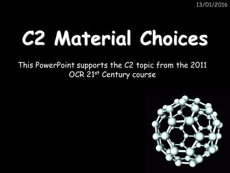 13/01/2016 C2 Material Choices This PowerPoint supports the C2 topic from the 2011 OCR 21 st Century course.