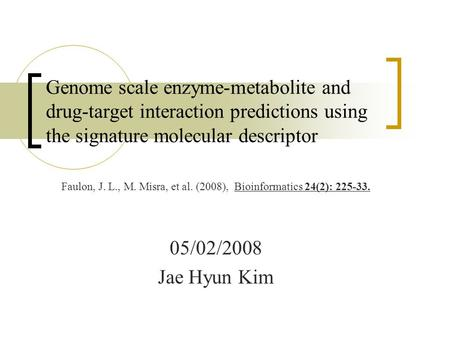 05/02/2008 Jae Hyun Kim Genome scale enzyme-metabolite and drug-target interaction predictions using the signature molecular descriptor Faulon, J. L.,
