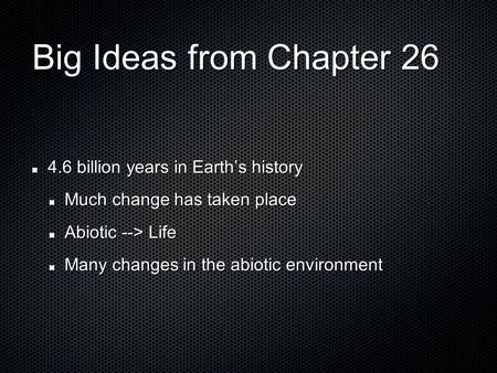 Big Ideas from Chapter 26 4.6 billion years in Earth's history Much change has taken place Abiotic --> Life Many changes in the abiotic environment.