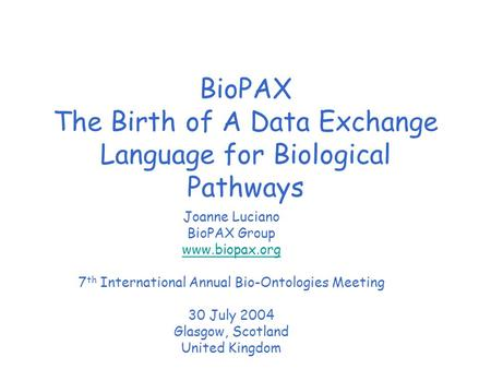 BioPAX The Birth of A Data Exchange Language for Biological Pathways Joanne Luciano BioPAX Group www.biopax.org 7 th International Annual Bio-Ontologies.