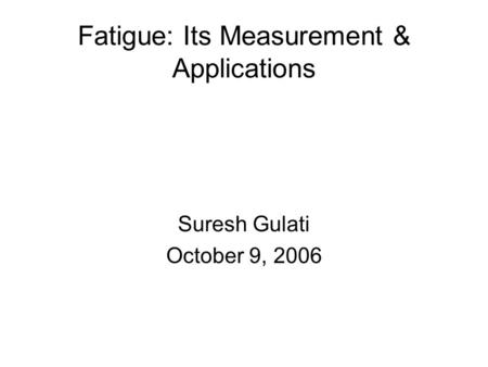 Fatigue: Its Measurement & Applications Suresh Gulati October 9, 2006.
