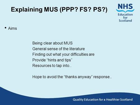 Quality Education for a Healthier Scotland Explaining MUS (PPP? FS? PS?) Aims Being clear about MUS General sense of the literature Finding out what your.