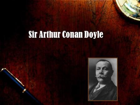 Sir Arthur Conan Doyle. Sir Arthur Conan Doyle LIFE… Was a British author Born in Edinburgh, Scotland on May 22, 1859 Studied medicine at University of.