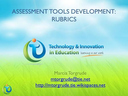 ASSESSMENT TOOLS DEVELOPMENT: RUBRICS Marcia Torgrude