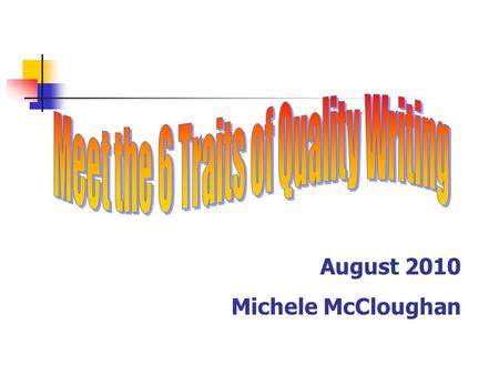 August 2010 Michele McCloughan. Understand the six traits of quality writing Understand the rubric used for scoring your writing.