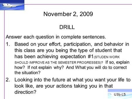 November 2, 2009 Answer each question in complete sentences. 1.Based on your effort, participation, and behavior in this class are you being the type of.