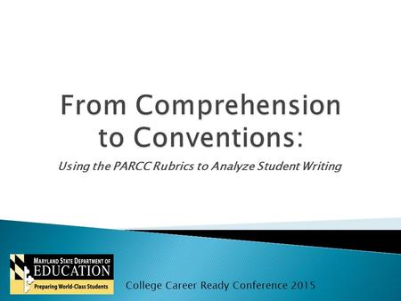 Using the PARCC Rubrics to Analyze Student Writing College Career Ready Conference 2015.