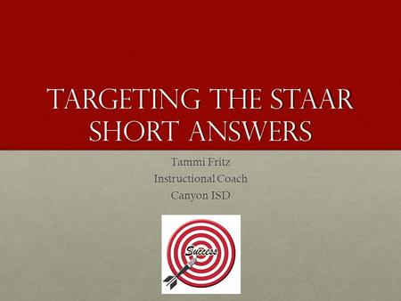 Targeting the STAAR Short Answers Tammi Fritz Instructional Coach Canyon ISD.