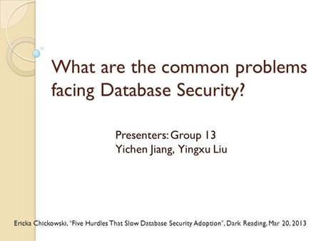 "What are the common problems facing Database Security? Presenters: Group 13 Yichen Jiang, Yingxu Liu Ericka Chickowski, ""Five Hurdles That Slow Database."