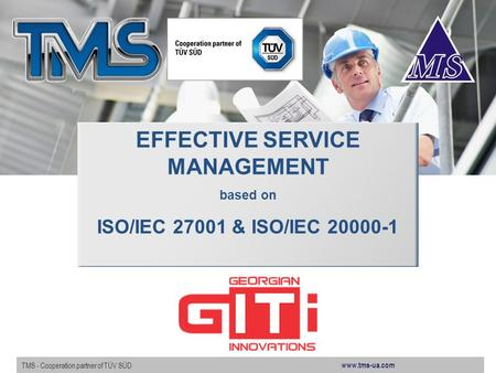 Www.tms-ua.com TMS - Cooperation partner of TÜV SÜD EFFECTIVE SERVICE MANAGEMENT based on ISO/IEC 27001 & ISO/IEC 20000-1.