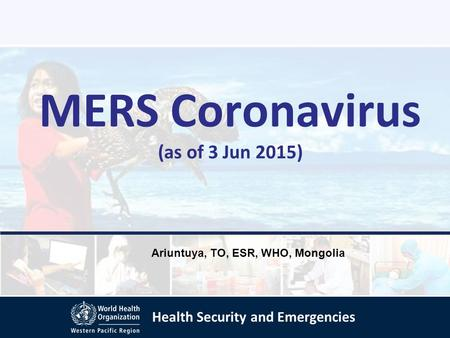Health Security and Emergencies MERS Coronavirus (as of 3 Jun 2015) Ariuntuya, TO, ESR, WHO, Mongolia.