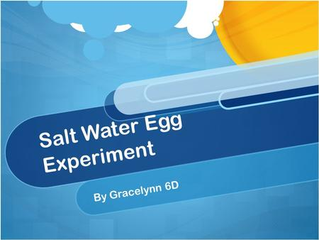 Salt Water Egg Experiment By Gracelynn 6D. Problem Will the egg be floating higher or lower in the salt if I change the water temperature?