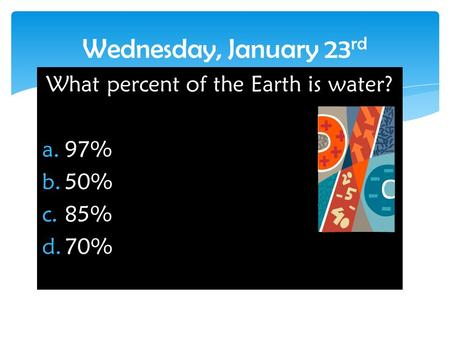 What percent of the Earth is water? a.97% b.50% c.85% d.70% Wednesday, January 23 rd.