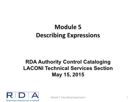 Module 5 Describing Expressions Module 5. Describing Expressions1 RDA Authority Control Cataloging LACONI Technical Services Section May 15, 2015.