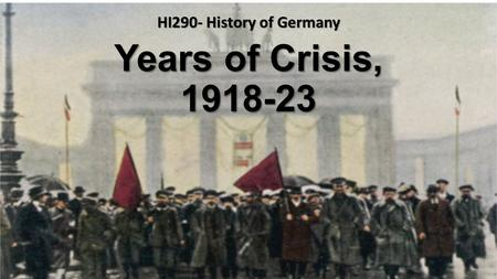 Years of Crisis, 1918-23 HI290- History of Germany.