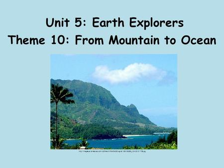 Unit 5: Earth Explorers Theme 10: From Mountain to Ocean