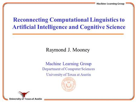 University of Texas at Austin Machine Learning Group Department of Computer Sciences University of Texas at Austin Reconnecting Computational Linguistics.