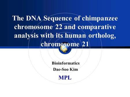 MPL The DNA Sequence of chimpanzee chromosome 22 and comparative analysis with its human ortholog, chromosome 21 Bioinformatics Dae-Soo Kim.
