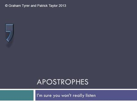 APOSTROPHES I'm sure you won't really listen © Graham Tyrer and Patrick Taylor 2013.