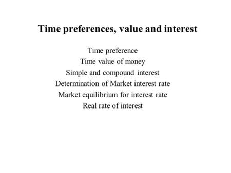 Time preferences, value and interest Time preference Time value of money Simple and compound interest Determination of Market interest rate Market equilibrium.