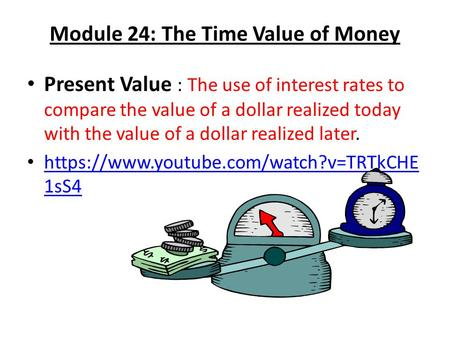 Module 24: The Time Value of Money Present Value : The use of interest rates to compare the value of a dollar realized today with the value of a dollar.