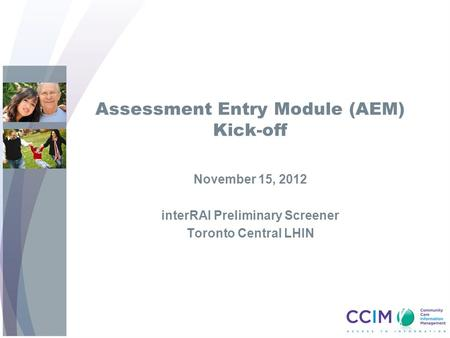 Assessment Entry Module (AEM) Kick-off November 15, 2012 interRAI Preliminary Screener Toronto Central LHIN.