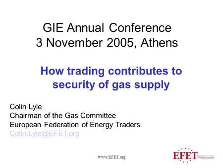 Www.EFET.org GIE Annual Conference 3 November 2005, Athens How trading contributes to security of gas supply Colin Lyle Chairman of the Gas Committee European.
