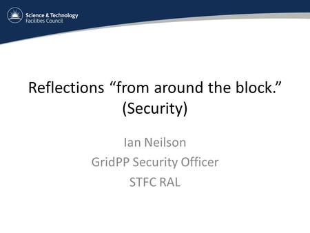 "Reflections ""from around the block."" (Security) Ian Neilson GridPP Security Officer STFC RAL."