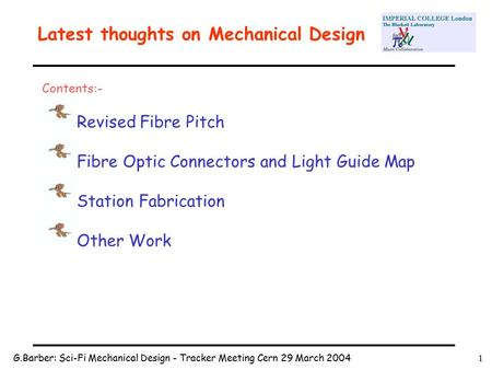 G.Barber: Sci-Fi Mechanical Design - Tracker Meeting Cern 29 March 20041 Latest thoughts on Mechanical Design Contents:- Revised Fibre Pitch Fibre Optic.