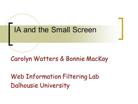 IA and the Small Screen Carolyn Watters & Bonnie MacKay Web Information Filtering Lab Dalhousie University.