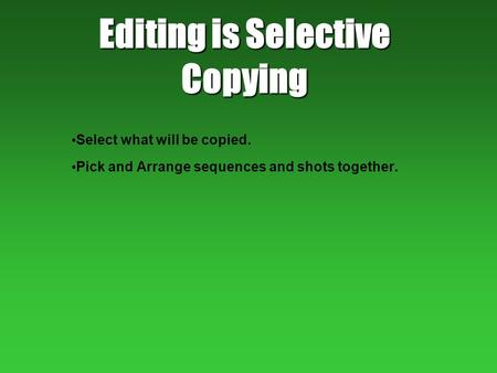 Editing is Selective Copying Select what will be copied. Pick and Arrange sequences and shots together.