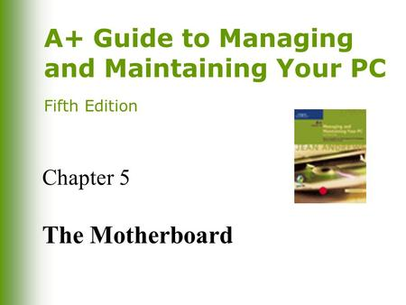 A+ Guide to Managing and Maintaining Your PC Fifth Edition Chapter 5 The Motherboard.