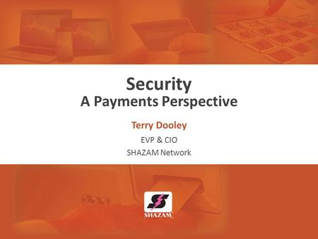 Security A Payments Perspective Terry Dooley EVP & CIO SHAZAM Network.