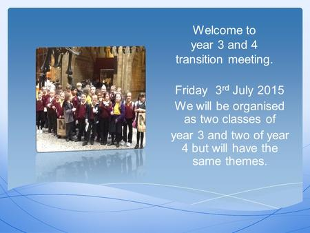 Welcome to year 3 and 4 transition meeting. Friday 3 rd July 2015 We will be organised as two classes of year 3 and two of year 4 but will have the same.