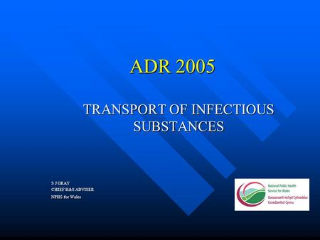 ADR 2005 ADR 2005 TRANSPORT OF INFECTIOUS SUBSTANCES S J GRAY CHIEF H&S ADVISER NPHS for Wales.