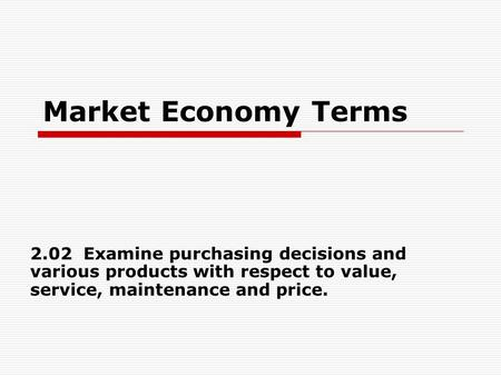 Market Economy Terms 2.02 Examine purchasing decisions and various products with respect to value, service, maintenance and price.