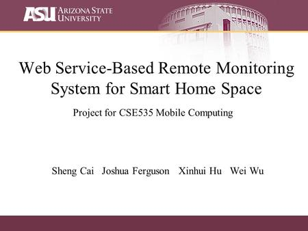 Web Service-Based Remote Monitoring System for Smart Home Space Sheng Cai Joshua Ferguson Xinhui Hu Wei Wu Project for CSE535 Mobile Computing.